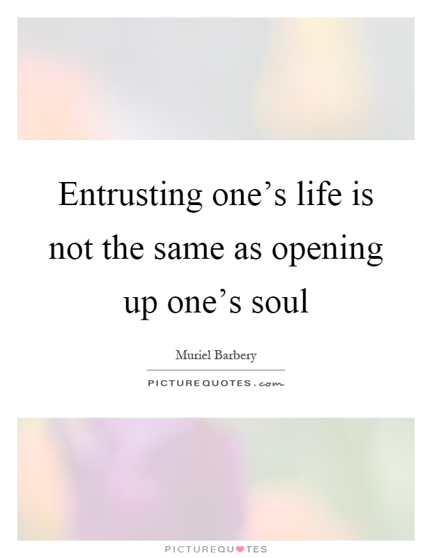 Entrusting one's life is not the same as opening up one's soul Picture Quote #1