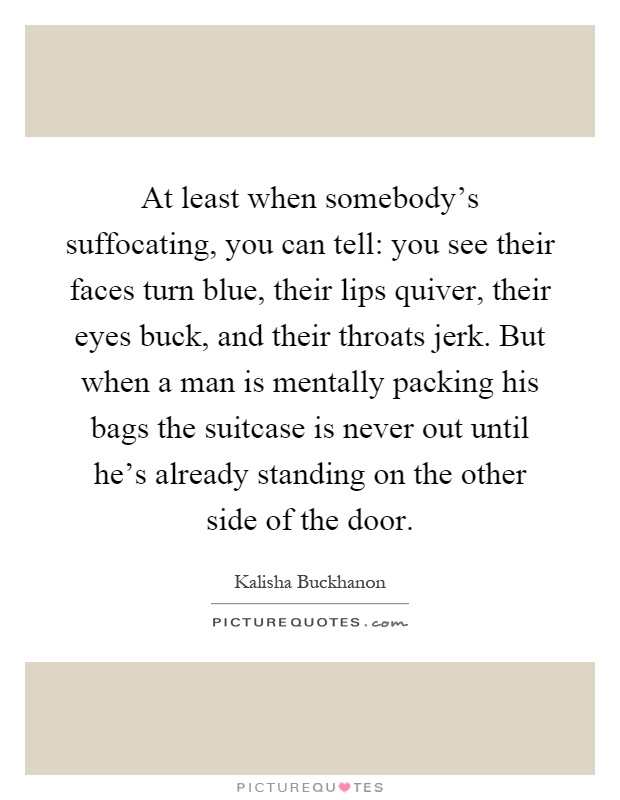 At least when somebody's suffocating, you can tell: you see their faces turn blue, their lips quiver, their eyes buck, and their throats jerk. But when a man is mentally packing his bags the suitcase is never out until he's already standing on the other side of the door Picture Quote #1
