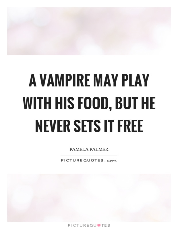A vampire may play with his food, but he never sets it free Picture Quote #1
