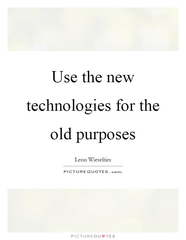 Use the new technologies for the old purposes Picture Quote #1