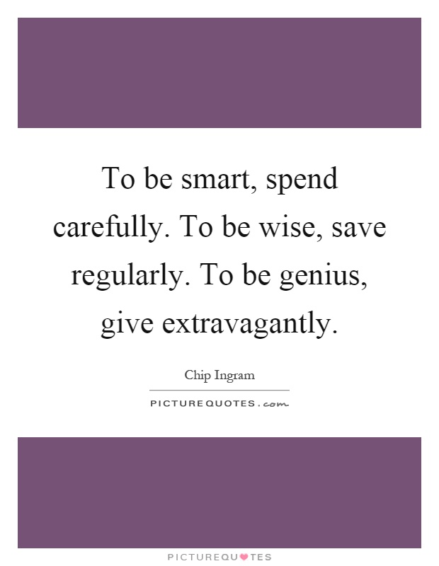 To be smart, spend carefully. To be wise, save regularly. To be genius, give extravagantly Picture Quote #1