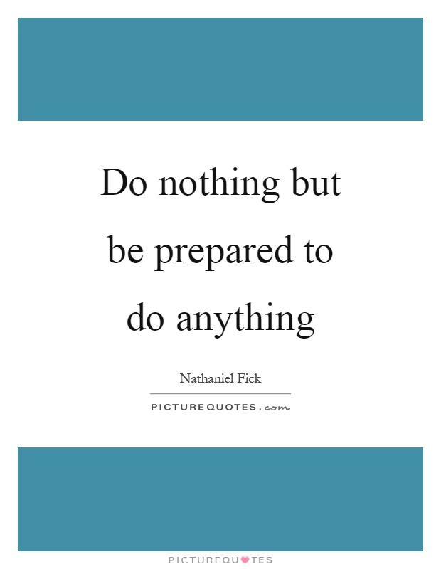 Do nothing but be prepared to do anything Picture Quote #1