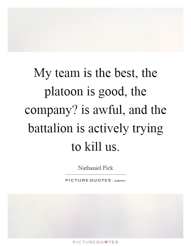 My team is the best, the platoon is good, the company? is awful, and the battalion is actively trying to kill us Picture Quote #1