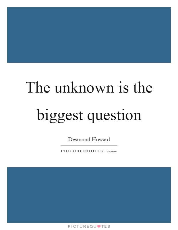 The unknown is the biggest question Picture Quote #1