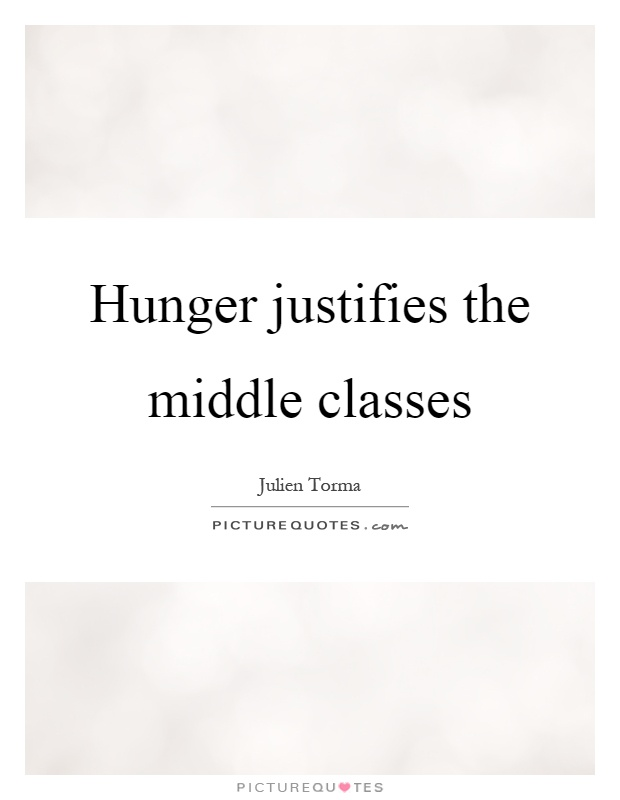 Hunger justifies the middle classes Picture Quote #1