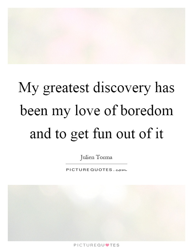 My greatest discovery has been my love of boredom and to get fun out of it Picture Quote #1
