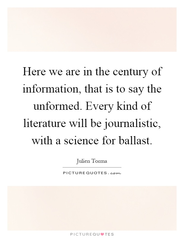 Here we are in the century of information, that is to say the unformed. Every kind of literature will be journalistic, with a science for ballast Picture Quote #1