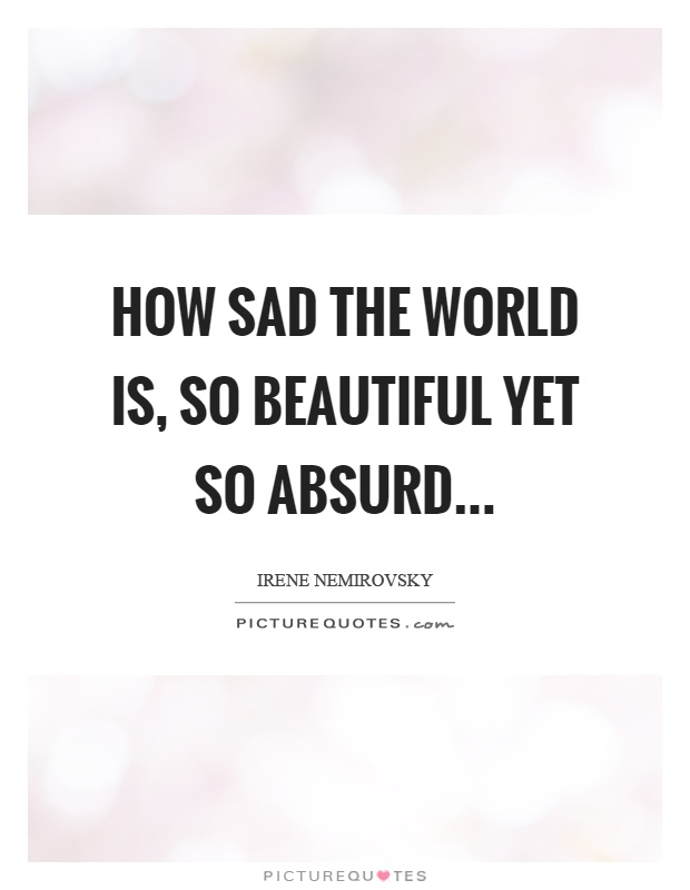 How sad the world is, so beautiful yet so absurd Picture Quote #1
