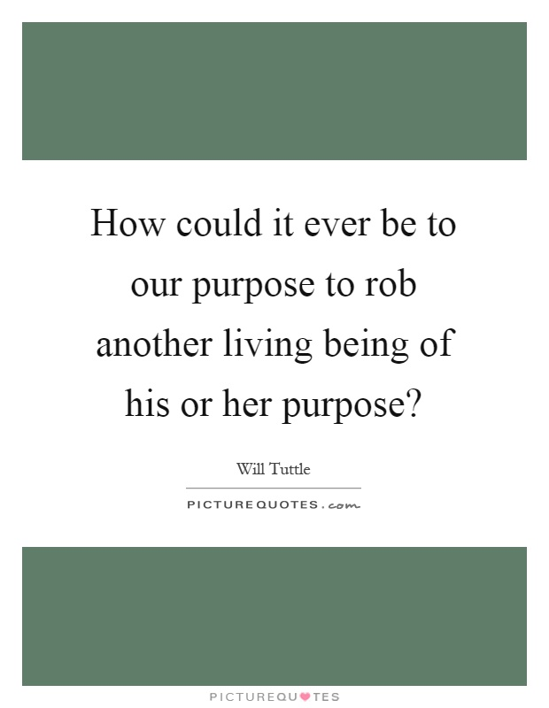 How could it ever be to our purpose to rob another living being of his or her purpose? Picture Quote #1