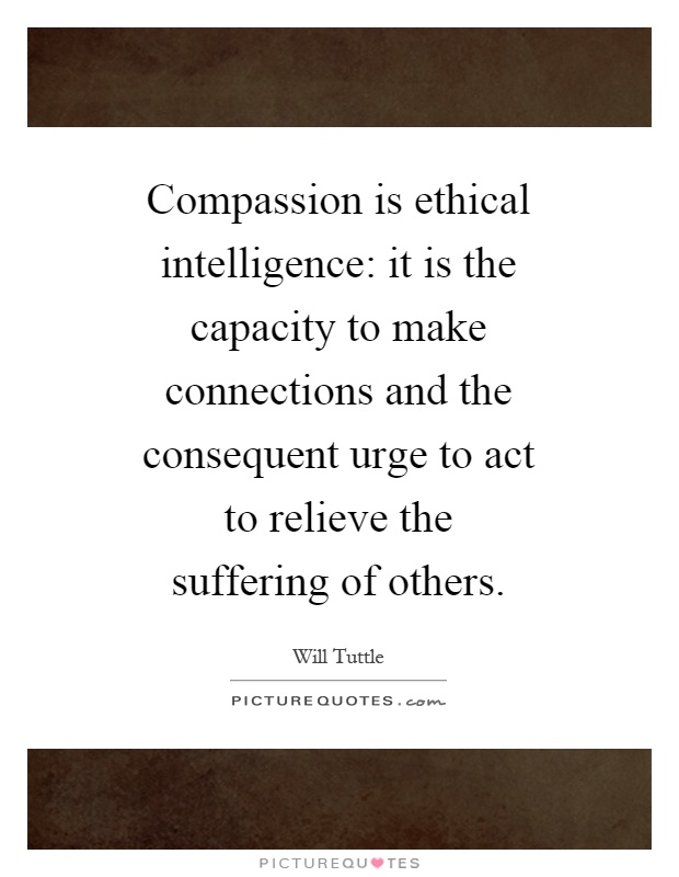 Compassion is ethical intelligence: it is the capacity to make connections and the consequent urge to act to relieve the suffering of others Picture Quote #1