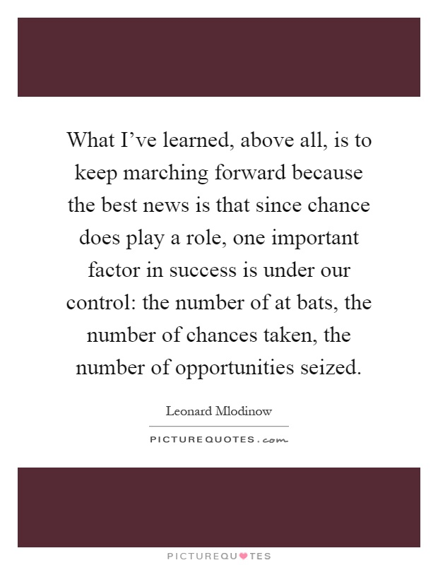 What I've learned, above all, is to keep marching forward because the best news is that since chance does play a role, one important factor in success is under our control: the number of at bats, the number of chances taken, the number of opportunities seized Picture Quote #1