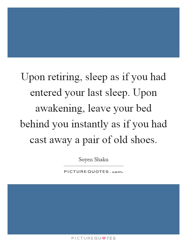 Upon retiring, sleep as if you had entered your last sleep. Upon awakening, leave your bed behind you instantly as if you had cast away a pair of old shoes Picture Quote #1