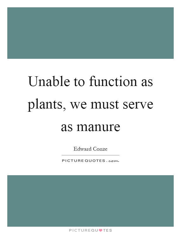 Unable to function as plants, we must serve as manure Picture Quote #1