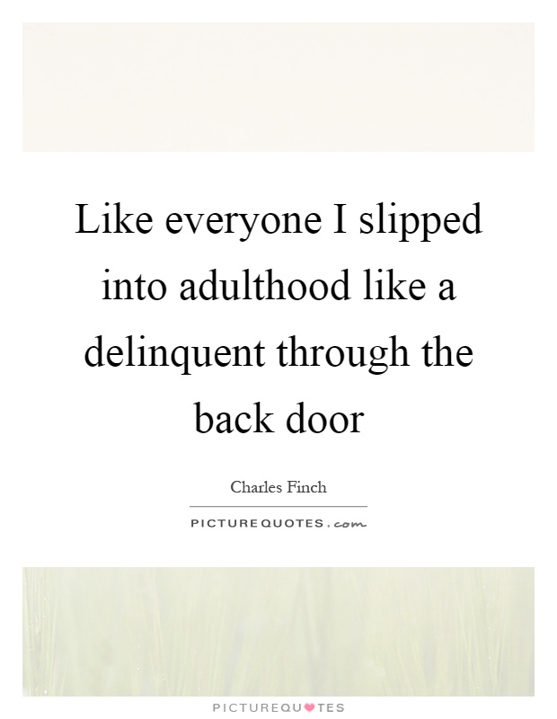 Like everyone I slipped into adulthood like a delinquent through the back door Picture Quote #1