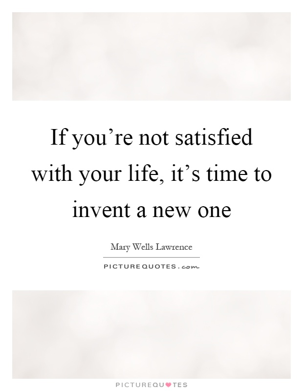 If You Re Not Satisfied With Your Life It S Time To Picture Quotes