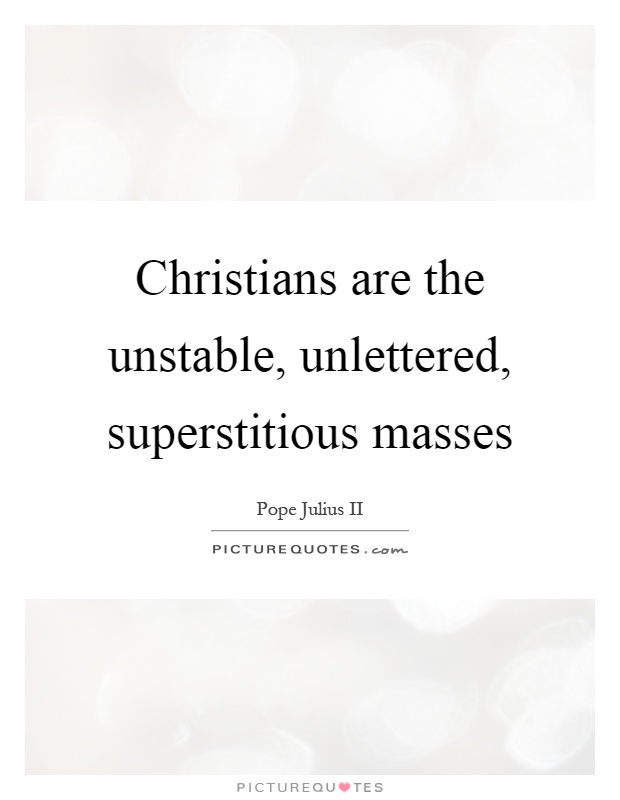 Christians are the unstable, unlettered, superstitious masses Picture Quote #1