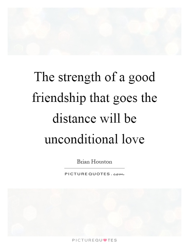 The strength of a good friendship that goes the distance will be unconditional love Picture Quote #1