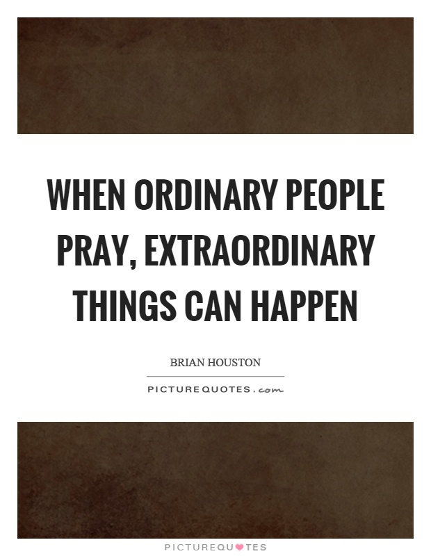 When ordinary people pray, extraordinary things can happen Picture Quote #1