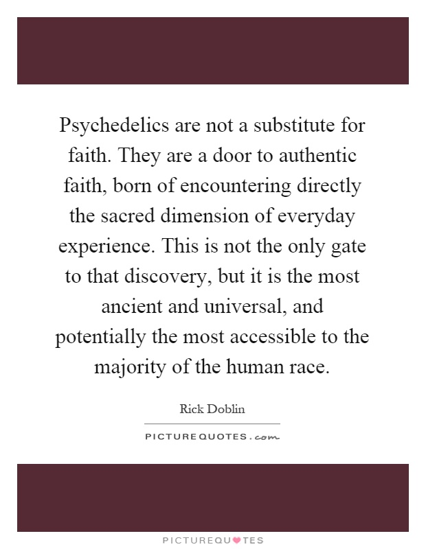 Psychedelics are not a substitute for faith. They are a door to authentic faith, born of encountering directly the sacred dimension of everyday experience. This is not the only gate to that discovery, but it is the most ancient and universal, and potentially the most accessible to the majority of the human race Picture Quote #1
