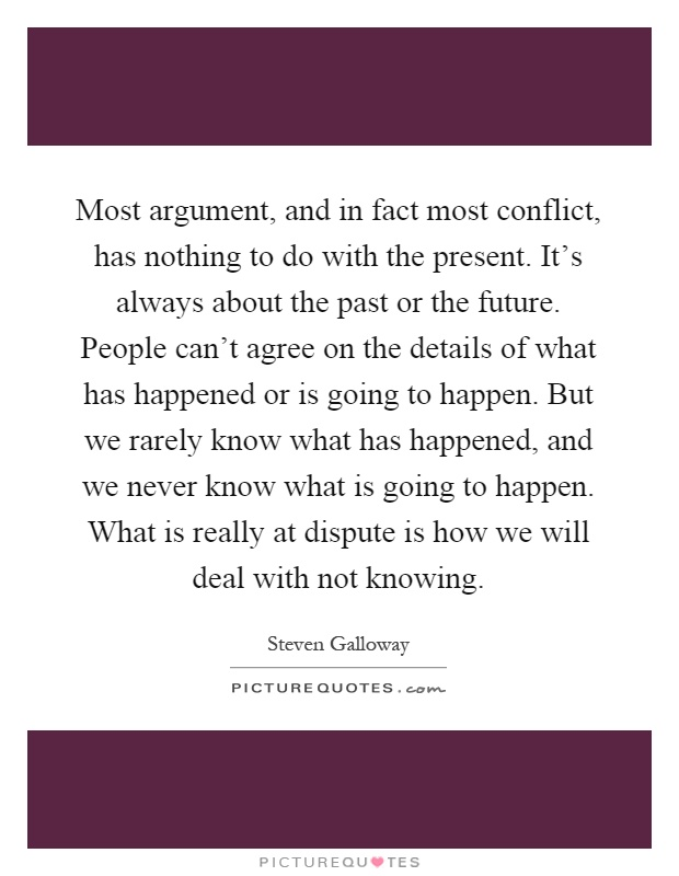 Most argument, and in fact most conflict, has nothing to do with the present. It's always about the past or the future. People can't agree on the details of what has happened or is going to happen. But we rarely know what has happened, and we never know what is going to happen. What is really at dispute is how we will deal with not knowing Picture Quote #1