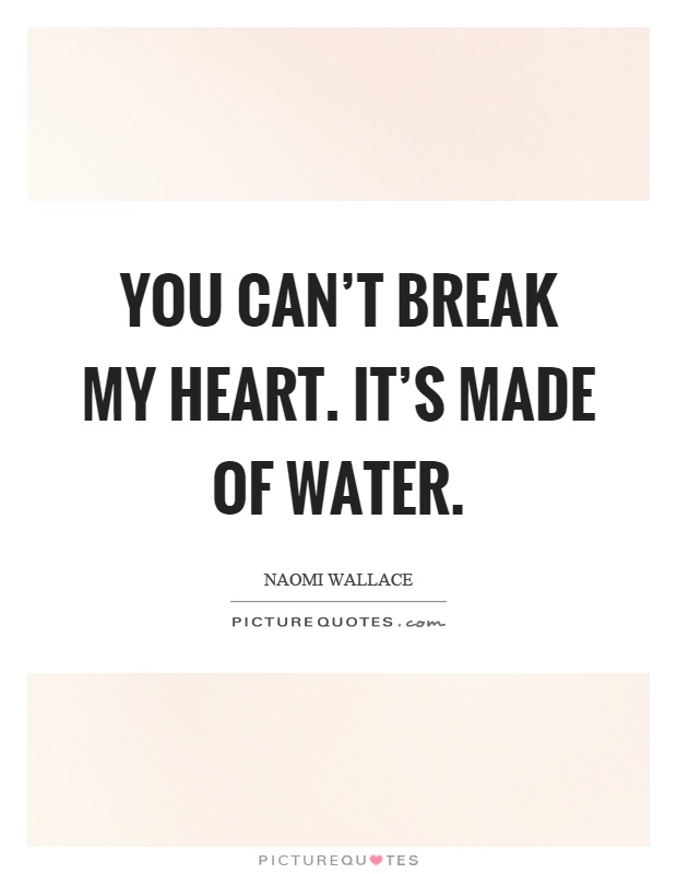 You can't break my heart. It's made of water | Picture Quotes