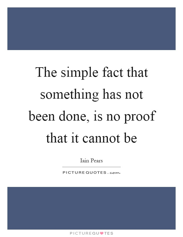 The simple fact that something has not been done, is no proof that it cannot be Picture Quote #1