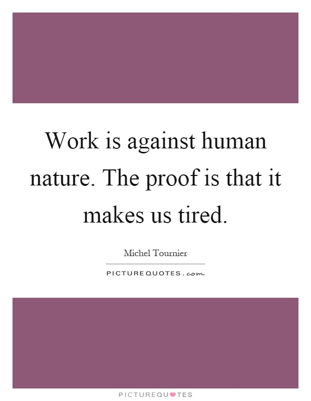 Work is against human nature. The proof is that it makes us tired Picture Quote #1