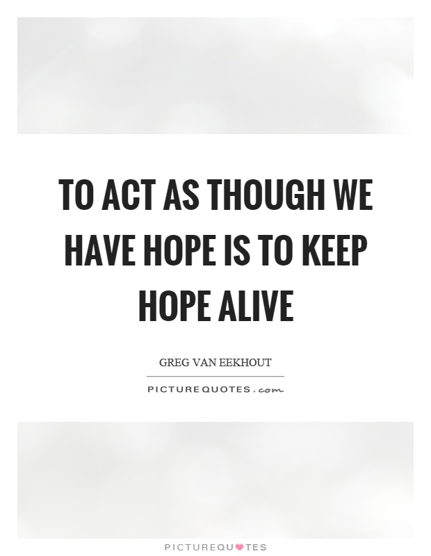 To act as though we have hope is to keep hope alive Picture Quote #1