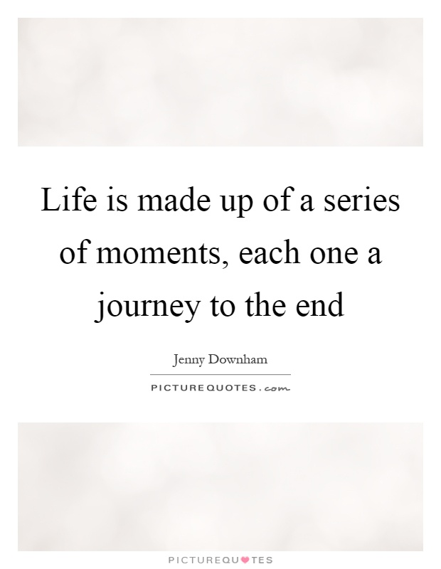 Life is made up of a series of moments, each one a journey to the end Picture Quote #1