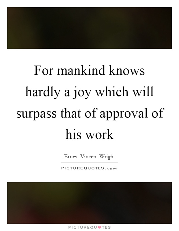 For mankind knows hardly a joy which will surpass that of approval of his work Picture Quote #1