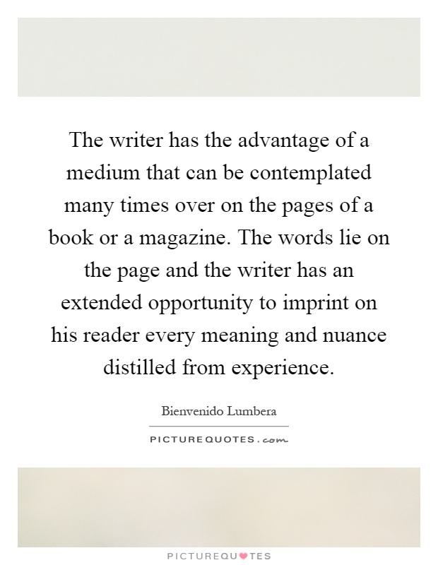 The writer has the advantage of a medium that can be contemplated many times over on the pages of a book or a magazine. The words lie on the page and the writer has an extended opportunity to imprint on his reader every meaning and nuance distilled from experience Picture Quote #1