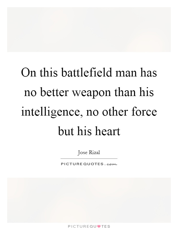 On this battlefield man has no better weapon than his intelligence, no other force but his heart Picture Quote #1