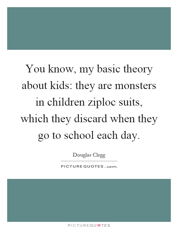 You know, my basic theory about kids: they are monsters in children ziploc suits, which they discard when they go to school each day Picture Quote #1