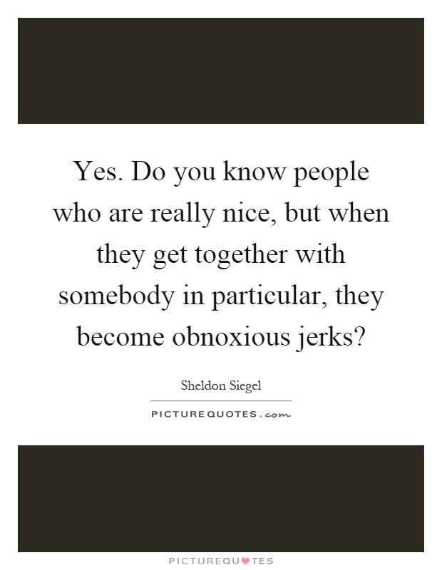 Yes. Do you know people who are really nice, but when they get together with somebody in particular, they become obnoxious jerks? Picture Quote #1