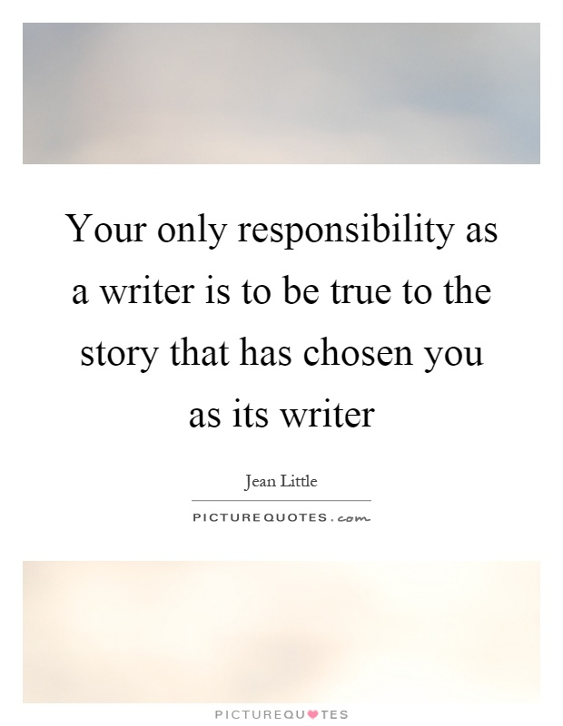 Your only responsibility as a writer is to be true to the story that has chosen you as its writer Picture Quote #1