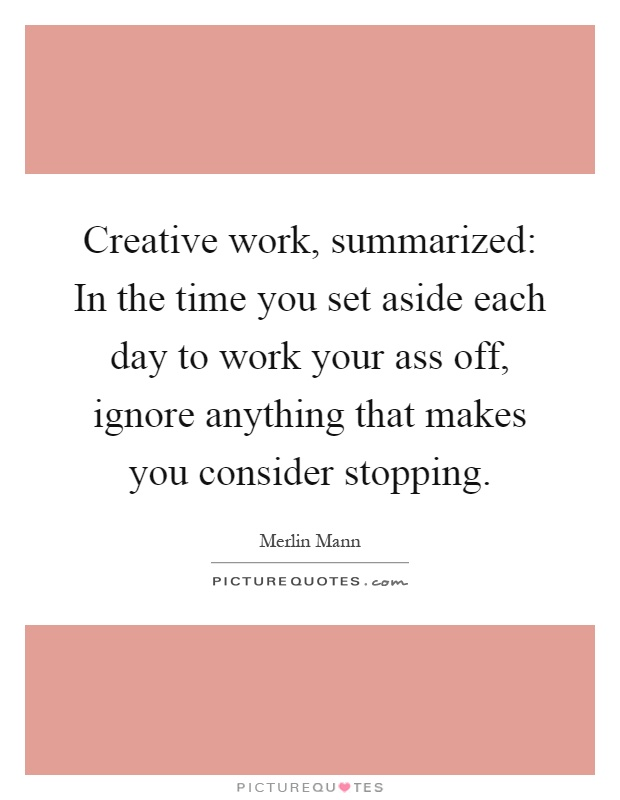 Creative work, summarized: In the time you set aside each day to work your ass off, ignore anything that makes you consider stopping Picture Quote #1