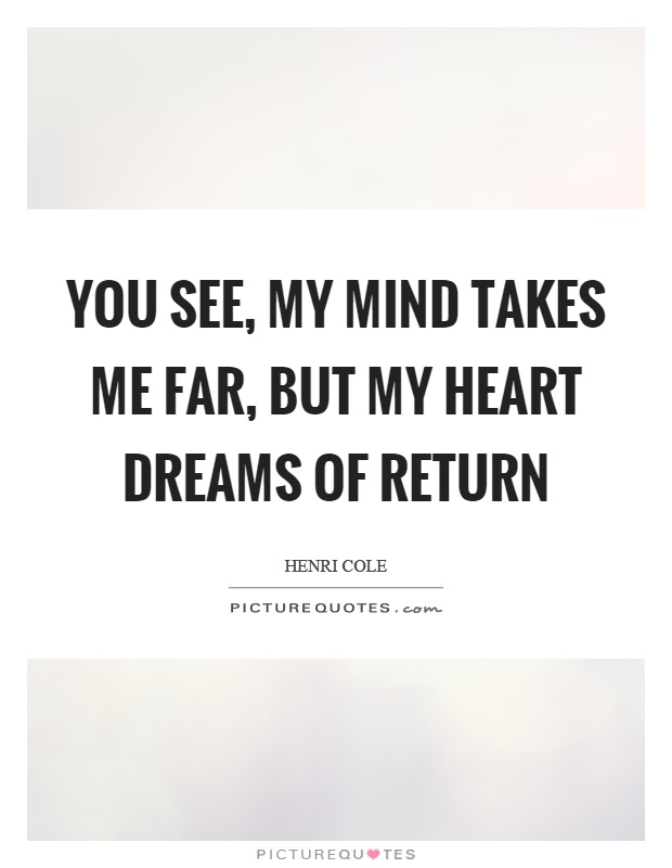 You see, my mind takes me far, but my heart dreams of return Picture Quote #1