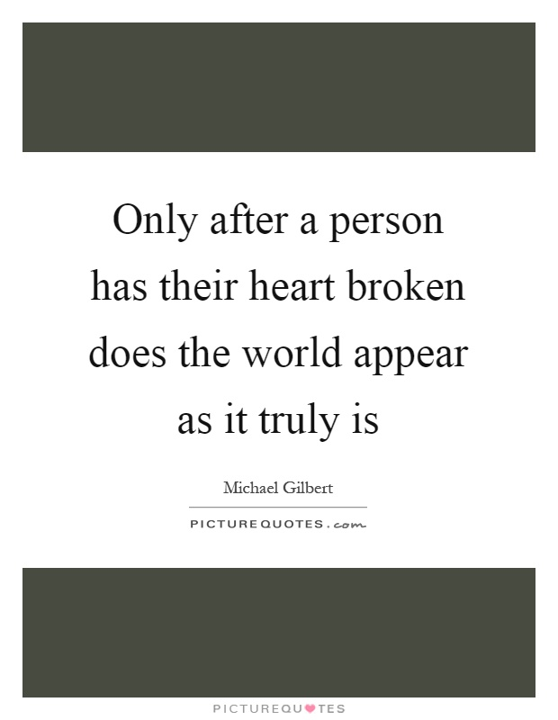 Only after a person has their heart broken does the world appear as it truly is Picture Quote #1
