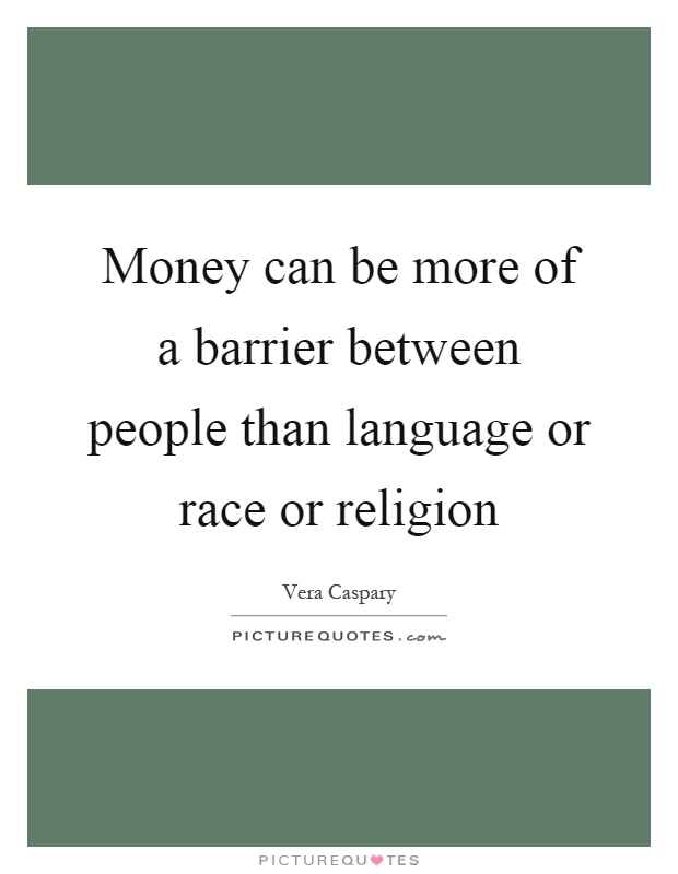 Money can be more of a barrier between people than language or race or religion Picture Quote #1
