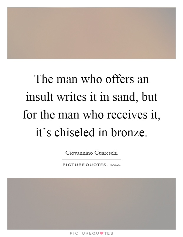 The man who offers an insult writes it in sand, but for the man who receives it, it's chiseled in bronze Picture Quote #1