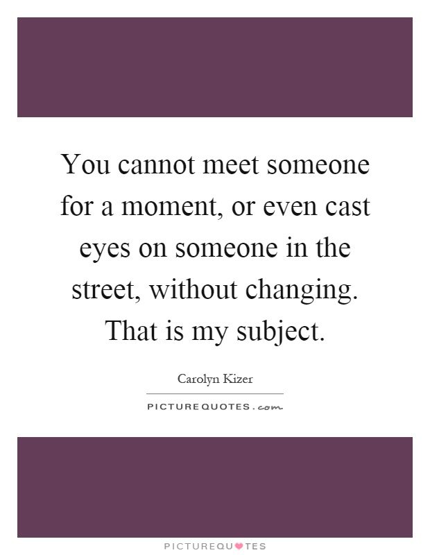 You cannot meet someone for a moment, or even cast eyes on someone in the street, without changing. That is my subject Picture Quote #1
