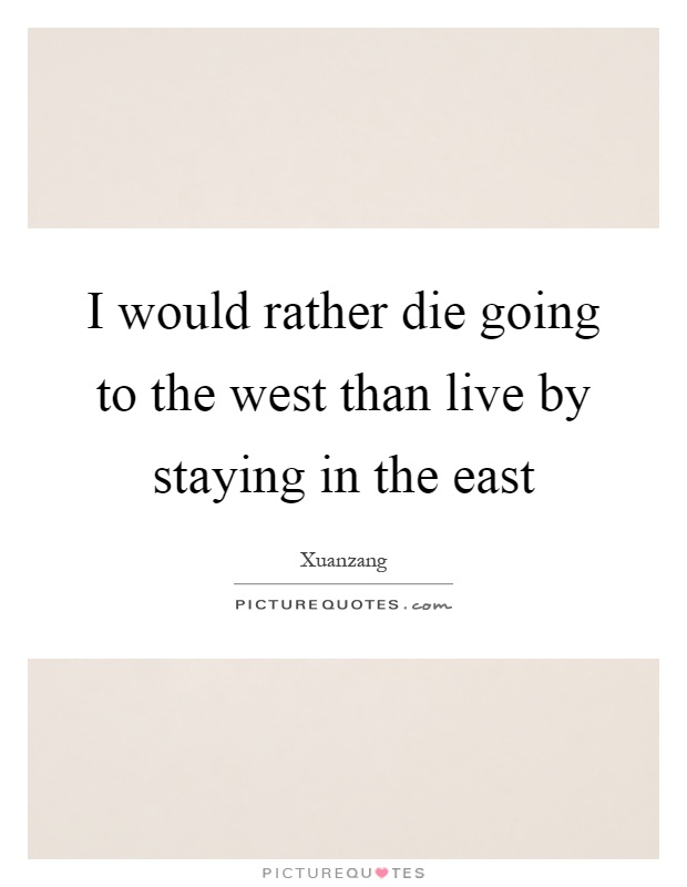 I would rather die going to the west than live by staying in the east Picture Quote #1