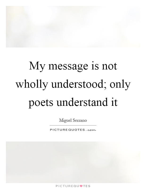 My message is not wholly understood; only poets understand it Picture Quote #1