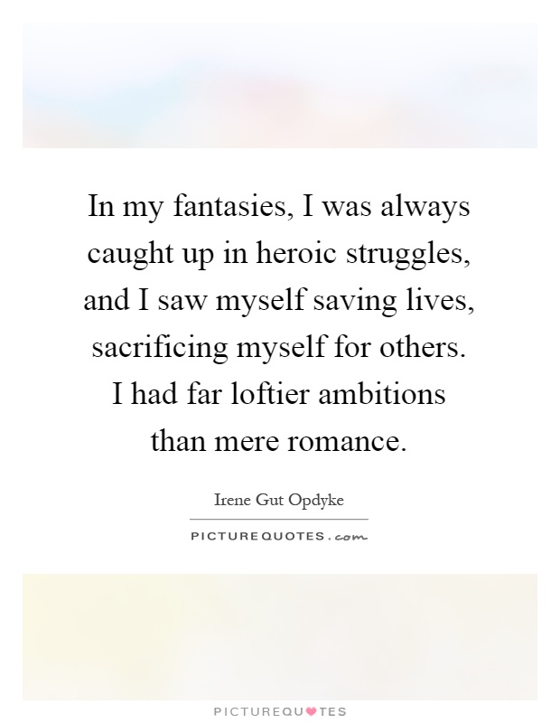 In my fantasies, I was always caught up in heroic struggles, and I saw myself saving lives, sacrificing myself for others. I had far loftier ambitions than mere romance Picture Quote #1