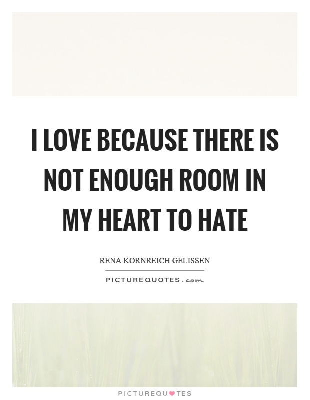 I love because there is not enough room in my heart to hate Picture Quote #1