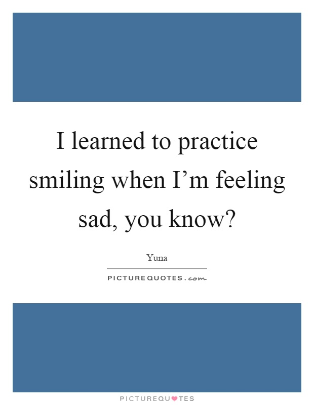I learned to practice smiling when I'm feeling sad, you know? Picture Quote #1