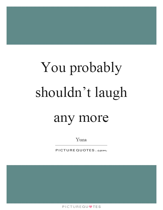 Laughing When You Shouldnt Quotes : You probably shouldn t laugh any more picture quotes