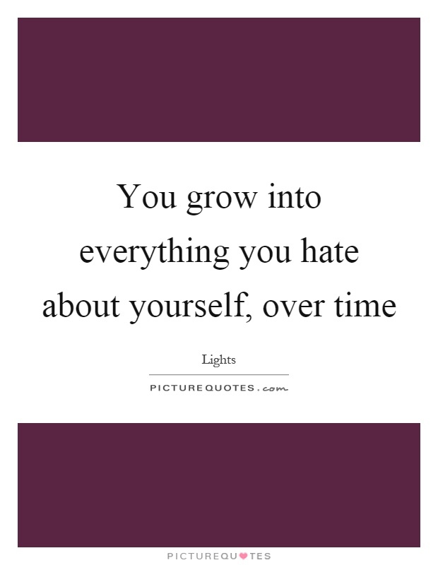 You grow into everything you hate about yourself, over time Picture Quote #1