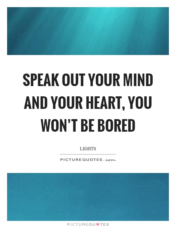 Speak out your mind and your heart, you won't be bored Picture Quote #1