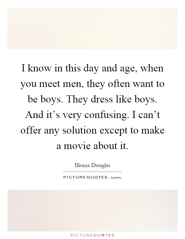 I know in this day and age, when you meet men, they often want to be boys. They dress like boys. And it's very confusing. I can't offer any solution except to make a movie about it Picture Quote #1
